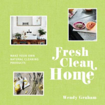 Fresh Clean Home: Make your own natural cleaning products by Wendy Graham, 9781911595106