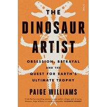 The Dinosaur Artist: obsession, betrayal, and the quest for Earth's ultimate trophy by Paige Williams, 9781911617907