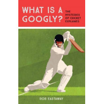 What is a Googly?: The Mysteries of Cricket Explained by Rob Eastaway, 9781911622147