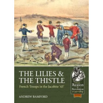 The Lilies & the Thistle: French Troops in the Jacobite '45' by Andrew Bamford, 9781911628170