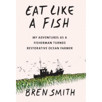Eat Like a Fish: My adventures as a fisherman turned restorative ocean farmer by Bren Smith, 9781911632566
