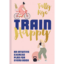 Train Happy: An intuitive exercise plan for every body by Tally Rye, 9781911641520