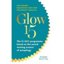 Glow15: A Science-Based Plan to Lose Weight, Rejuvenate Your Skin & Invigorate Your Life by Naomi Whittel, 9781912023639