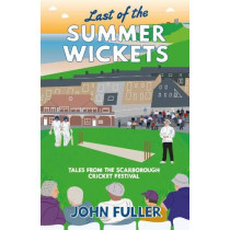 Last Of The Summer Wickets: Tales from the Scarborough Cricket Festival by John Fuller, 9781912101214