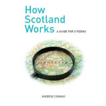 How Scotland Works: A Guide for Citizens by Andrew Conway, 9781912147366