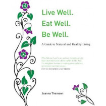 Live Well. Eat Well. Be Well.: A Natural Guide to Healthy Living by Joanna Thomson, 9781912147403