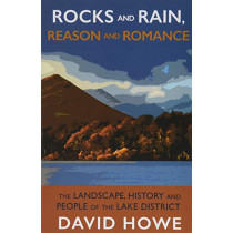 Rocks and Rain, Reason and Romance: The Landscape, History and People of the Lake District by David Howe, 9781912235353
