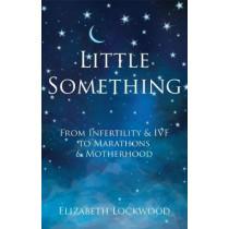 Little Something: From Infertility & IVF to Marathons & Motherhood by Elizabeth Lockwood, 9781912257232