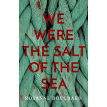 We Were the Salt of the Sea by Roxanne Bouchard, 9781912374038