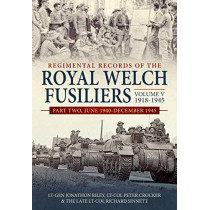 Regimental Records of the Royal Welch Fusiliers Volume V, 1918-1945: Part Two, June 1940-December 1945 by Lt-Gen Jonathon Riley, 9781912390779
