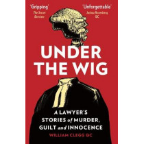Under the Wig: A Lawyer's Stories of Murder, Guilt and Innocence by William Clegg, 9781912454082