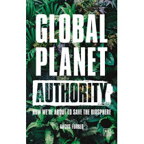 Global Planet Authority: How we're about to save the biosphere by Angus Forbes, 9781912555307