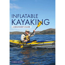 Inflatable Kayaking: A Beginner's Guide: Buying, Learning & Exploring by Chris Scott, 9781912621323