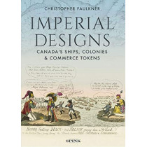 Imperial Designs: The Ships, Colonies and Commerce tokens of Canada by Christopher Faulkner, 9781912667116