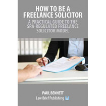 How to Be a Freelance Solicitor: A Practical Guide to the SRA-Regulated Freelance Solicitor Model by Paul Bennett, 9781912687343