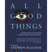 All Good Things: A Treasury of Images to Uplift the Spirits and Reawaken Wonder by Stephen Ellcock, 9781912836000