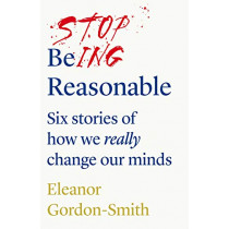 Stop Being Reasonable: six stories of how we really change our minds by Eleanor Gordon-Smith, 9781912854141