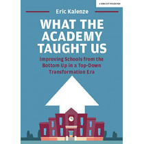 What The Academy Taught Us: Improving Schools from the Bottom Up in a Top-Down Transformation Era by Eric Kalenze, 9781912906260