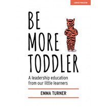 Be More Toddler: A leadership education from our little learners by Emma Turner, 9781912906727