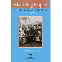 Mediating Empire: An English Family in China 1817-1927 by Andrew Hillier, 9781912961023