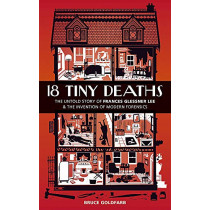 18 Tiny Deaths: The Untold Story of Frances Glessner Lee and the Invention of Modern Forensics by Bruce Goldfarb, 9781913068042