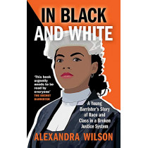 In Black and White: A Young Barrister's Story of Race and Class in a Broken Justice System by Alexandra Wilson, 9781913068318