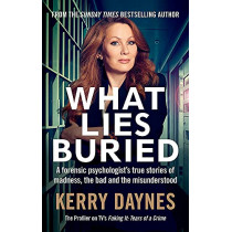 What Lies Buried: A forensic psychologist's true stories of madness, the bad and the misunderstood by Kerry Daynes, 9781913068578