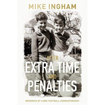 After Extra Time and Penalties: Memories of a BBC Football Correspondent by Mike Ingham, 9781913208080