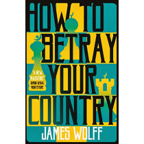 How to Betray Your Country by James Wolff, 9781913394516