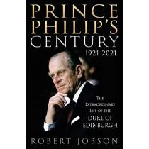 Prince Philip's Century 1921-2021: The Extraordinary Life of the Duke of Edinburgh by Robert Jobson, 9781913543099