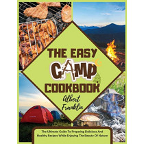 The Easy Camp Cookbook: The Ultimate Guide To Preparing Delicious And Healthy Recipes While Enjoying The Beauty Of Nature by Albert Franklin, 9781914136610