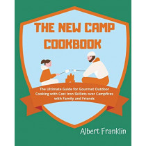 The New Camp Cookbook: The Ultimate Guide for Gourmet Outdoor Cooking with Cast Iron Skillets over Campfires with Family and Friends by Albert Franklin, 9781914136627