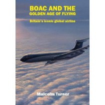 BOAC and the Golden Age of Flying: Britain's iconic global airline by Malcolm Turner, 9781916216105