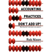 Accounting Practices Don't Add Up! - Why They Don't and What to Do About it by Rob Nixon, 9781921787355