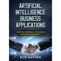 Artificial Intelligence Business Applications: Artificial Intelligence Marketing and Sales Applications by Bob Mather, 9781922300027