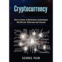 Cryptocurrency: How to Invest in Blockchain technologies like Bitcoin, Ethereum and Litecoin by George Pain, 9781922300645