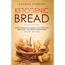 Ketogenic Bread: Quick Guide for Starting Low Carb Keto Bread Diet. For Absolute Beginners. Short Reads. by Chantel Stephens, 9781922320612