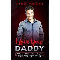 I Love You, Daddy: A DDLG and ABDL romantic love story of a tortured woman who finds peace with the love only a Daddy Dom can provide by Tina Moore, 9781922334039