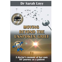 Moving Beyond the Unspoken Grief: A Doctor's Memoir of Her Own Ivf Journey as a Patient by Sarah Lnyy, 9781925165944