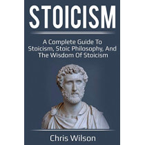 Stoicism: A Complete Guide to Stoicism, Stoic Philosophy, and the Wisdom of Stoicism by Chris Wilson, 9781925989168