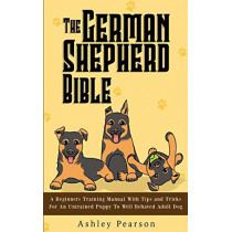 The German Shepherd Bible - A Beginners Training Manual With Tips and Tricks For An Untrained Puppy To Well Behaved Adult Dog by Ashley Pearson, 9781925992489