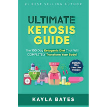 Ultimate Ketosis Guide: The 100 Day Ketogenic Diet That Will COMPLETELY Transform Your Body! (BONUS: 150+ Keto Diet Recipes) by Kayla Bates, 9781925997477