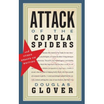 Attack of the Copula Spiders: Essays on Writing by Douglas Glover, 9781926845463