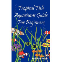 Tropical Fish Aquariums Guide for Beginners by Karl McCullough, 9781926917184