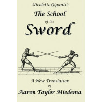 Nicoletto Giganti's the School of the Sword: A New Translation by Aaron Taylor Miedema by Nicoletto Giganti, 9781927537077