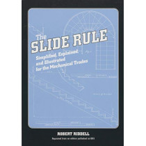 The Slide Rule: Simplified, Explained, and Illustrated for the Mechanical Trades by Robert Riddell, 9781931626033