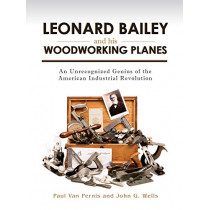 Leonard Bailey and his Woodworking Planes: An Unrecognized Genius of the American Industrial Revolution by Paul Van Pernis, 9781931626408