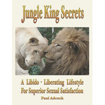 Jungle King Secrets: A Libido-liberating Lifestyle for Superior Sexual Satisfaction by Paul Adock, 9781932690491