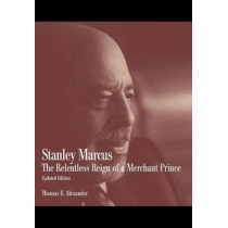 Stanley Marcus: The Relentless Reign of a Merchant Prince by Thomas E. Alexander, 9781933337746
