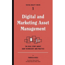 Digital and Marketing Asset Management: The Real Story about Dam Technology and Practices by Theresa Regli, 9781933820729